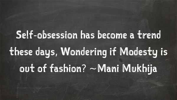 Self-obsession has become a trend these days, Wondering if Modesty is out of fashion?