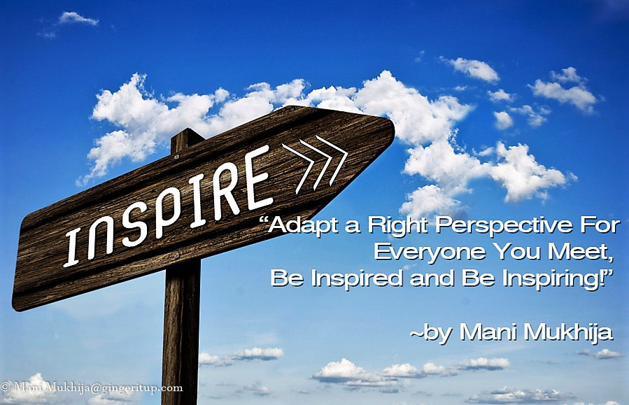 "Inspirational quotes by Mani Mukhija ""Adapt a Right Perspective for Everyone You Meet, Be Inspired and Be Inspiring!"" ~by Mani Mukhija"