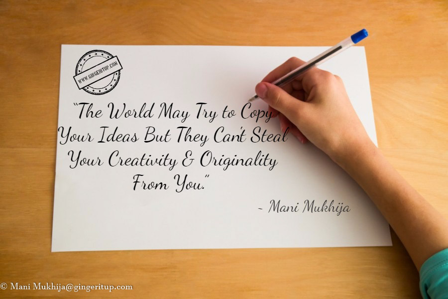 The World May Try to Copy Your Ideas But They Can't Steal Your Creativity & Originality From You.~Quotes by Mani Mukhija