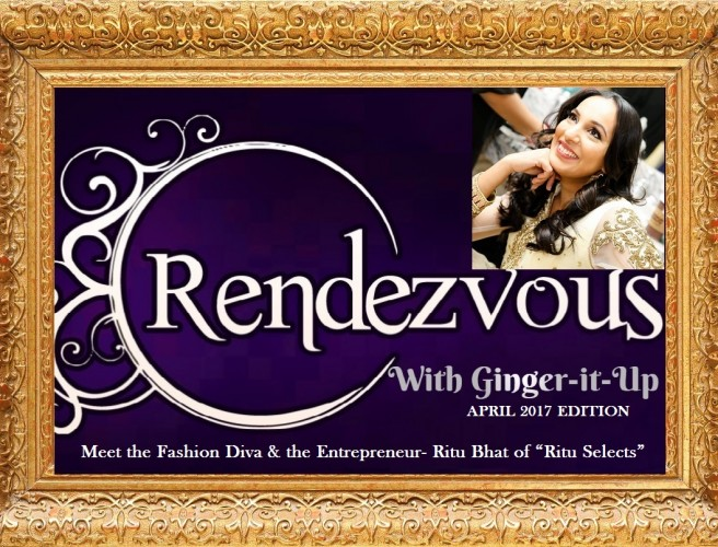 "Rendezvous with Ginger-it-Up : Meet the Fashion Diva & the Entrepreneur Ritu Bhat of ""Ritu Selects"""