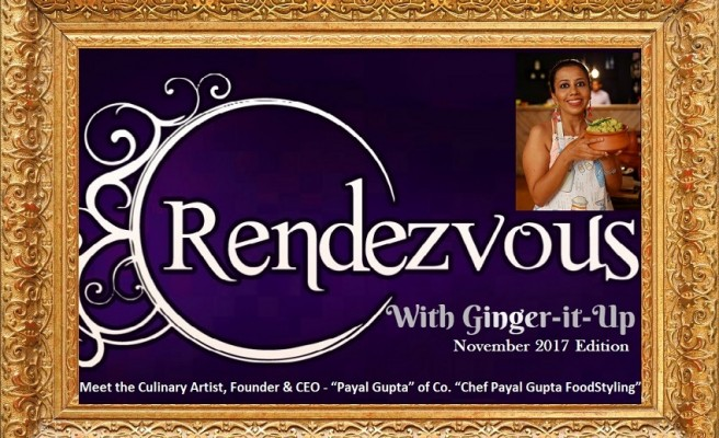 """Rendezvous with Ginger-it-Up:Meet the Culinary Artist, Founder & CEO – """"Payal Gupta"""" of Co. """"Chef Payal Gupta FoodStyling"""""""