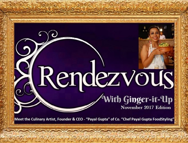"Rendezvous with Ginger-it-Up:Meet the Culinary Artist, Founder & CEO – ""Payal Gupta"" of Co. ""Chef Payal Gupta FoodStyling"""