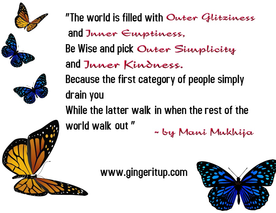 """The world is filled with Outer Glitziness and Inner Emptiness, Be Wise and pick Outer Simplicity and Inner Kindness. Because the first category of people simply drain you While the latter walk in when the rest of the world walk out "" ~ by Mani Mukhija"